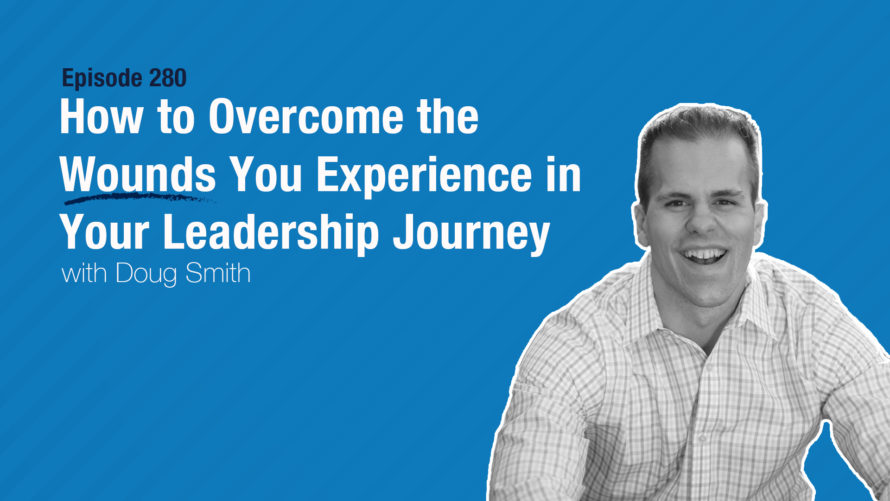 How to Overcome the Wounds You Experience in Your Leadership Journey