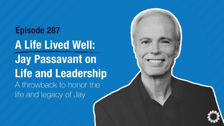 Episode 287 - A Life Lived Well - Jay Passavant on Life and Leadership