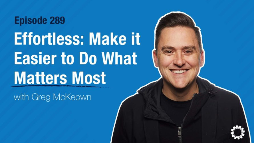 Effortless: Make It Easier to Do What Matters Most with Greg McKeown