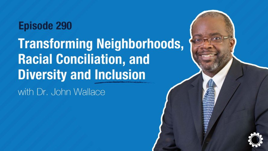 Transforming Neighborhoods, Racial Conciliation, and Diversity and Inclusion with Dr. John Wallace